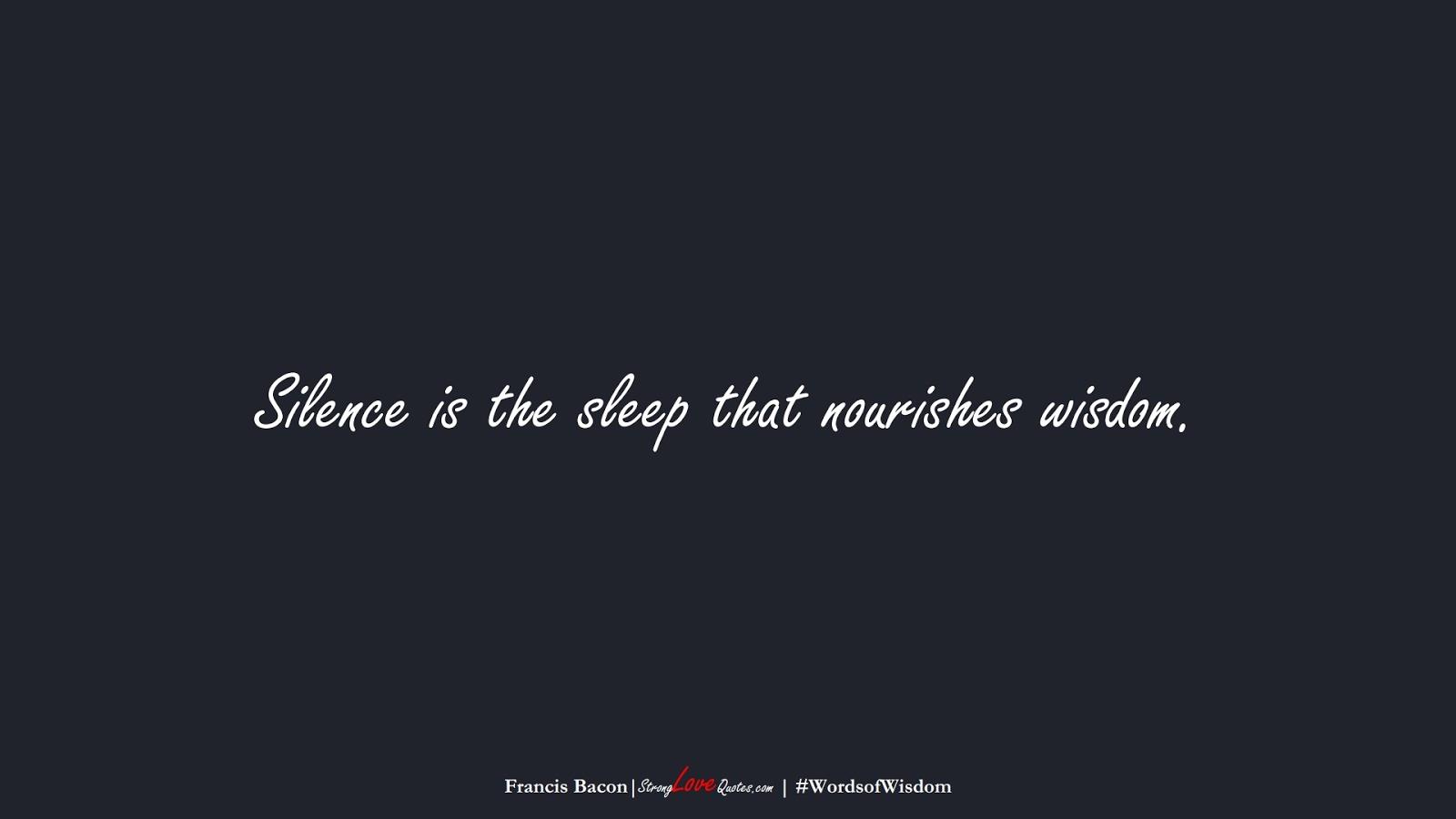 Silence is the sleep that nourishes wisdom. (Francis Bacon);  #WordsofWisdom
