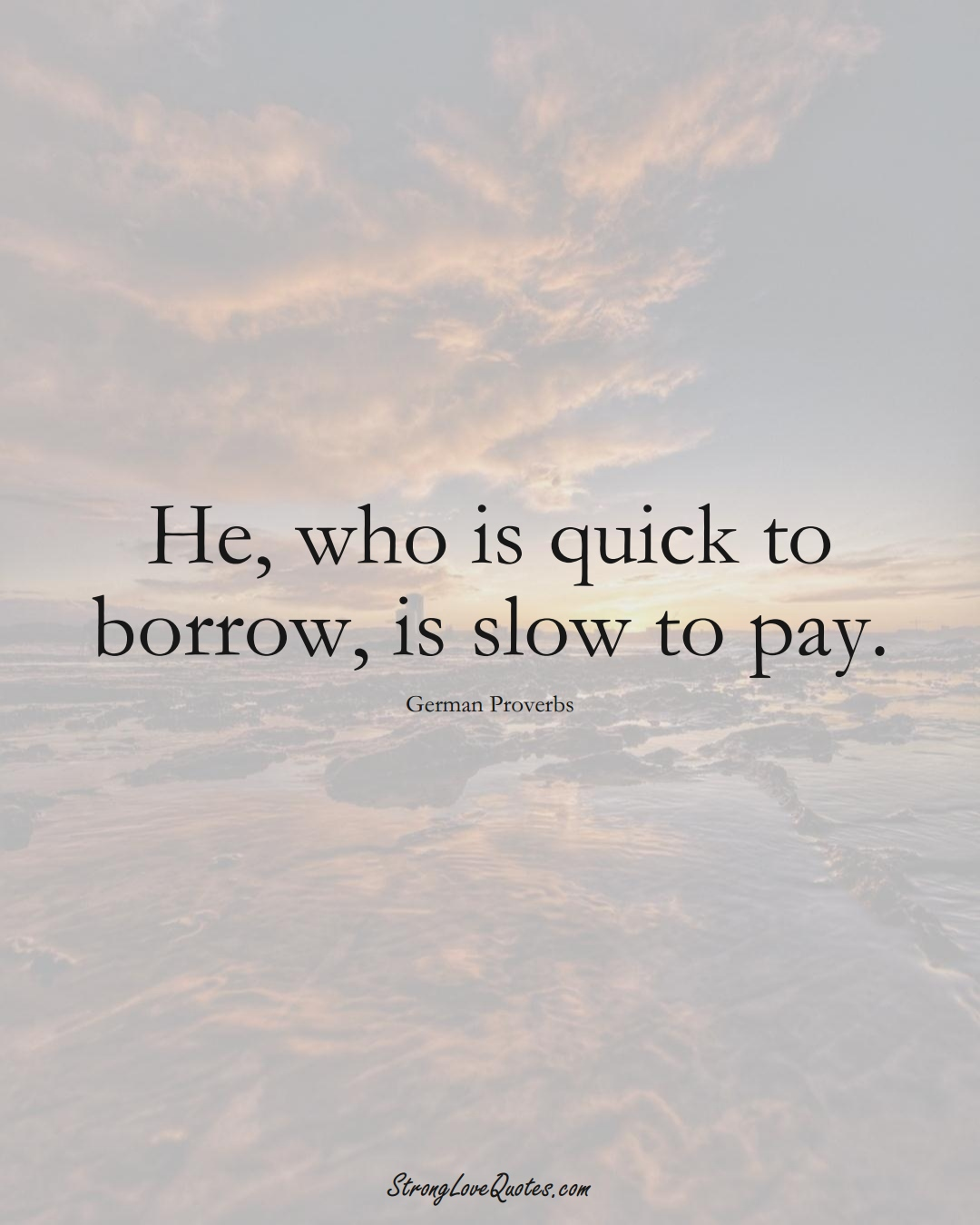 He, who is quick to borrow, is slow to pay. (German Sayings);  #EuropeanSayings