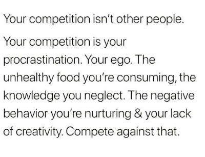 Your competition isn't other people. Your competition is your procrastination. Your ego. The unhealthy food your 'e consuming, the knowledge you neglect. The negative behavior you're nurturing & your lack of creativity. Compete against that