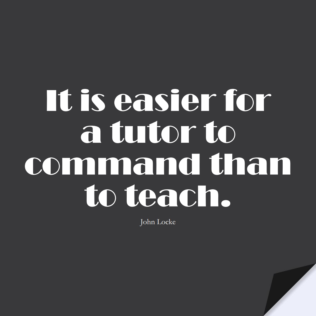 It is easier for a tutor to command than to teach. (John Locke);  #EducationQuotes