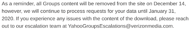 As a reminder, all Groups content will be removed from the site on December 14, however, we will continue to process requests for your data until January 31, 2020. If you experience any issues with the content of the download, please reach out to our escalation team at YahooGroupsEscalations@verizonmedia.com.