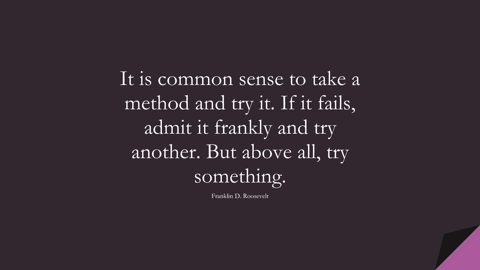 It is common sense to take a method and try it. If it fails, admit it frankly and try another. But above all, try something. (Franklin D. Roosevelt);  #SuccessQuotes