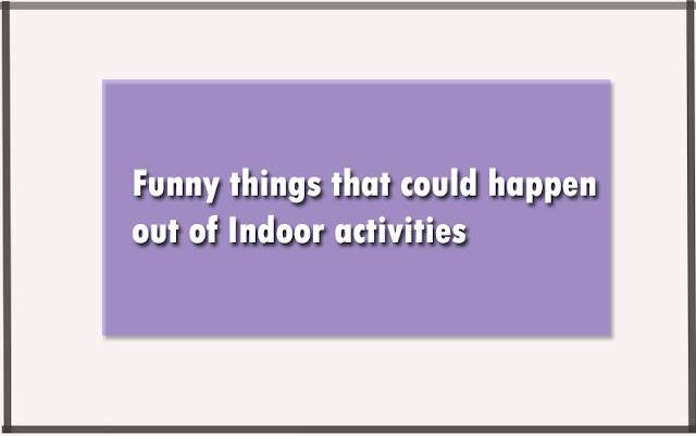 Funny things that could happen out of Indoor activities