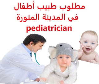 وظائف السعودية مطلوب طبيب أطفال في المدينة المنورة pediatrician