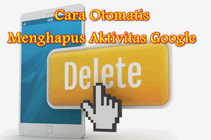 √ Cara Otomatis Menghapus Riwayat Browsing Google