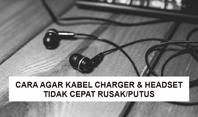 Tips Agar Kabel Charger dan Headset Tidak Cepat Rusak atau Putus