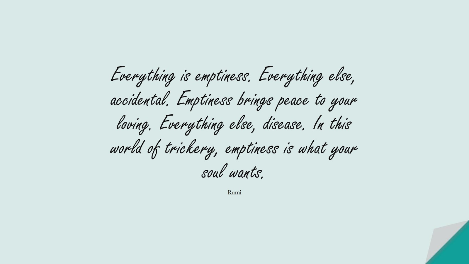 Everything is emptiness. Everything else, accidental. Emptiness brings peace to your loving. Everything else, disease. In this world of trickery, emptiness is what your soul wants. (Rumi);  #RumiQuotes