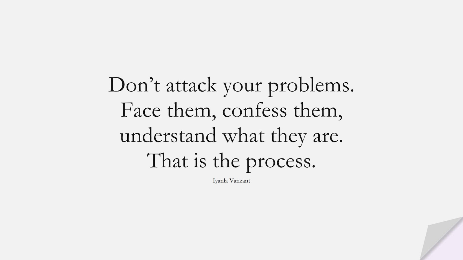 Don't attack your problems. Face them, confess them, understand what they are. That is the process. (Iyanla Vanzant);  #DepressionQuotes
