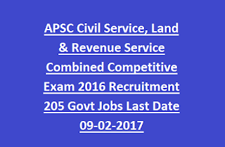 APSC Civil Service, Land & Revenue Service Combined Competitive Exam 2016 Recruitment 205 Govt Jobs Last Date 09-02-2017