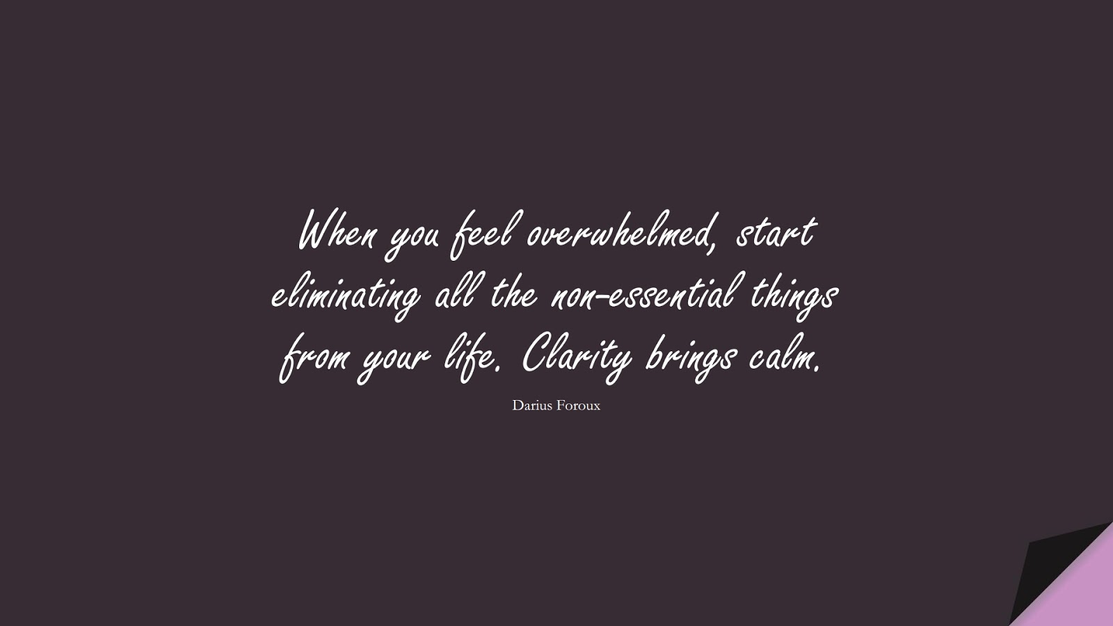 When you feel overwhelmed, start eliminating all the non-essential things from your life. Clarity brings calm. (Darius Foroux);  #StressQuotes