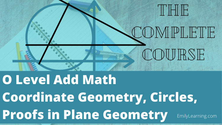 online course on coordinate geometry, circles and proofs in plane geometry tested in O level additional Mathematics (A Math or Add Math)