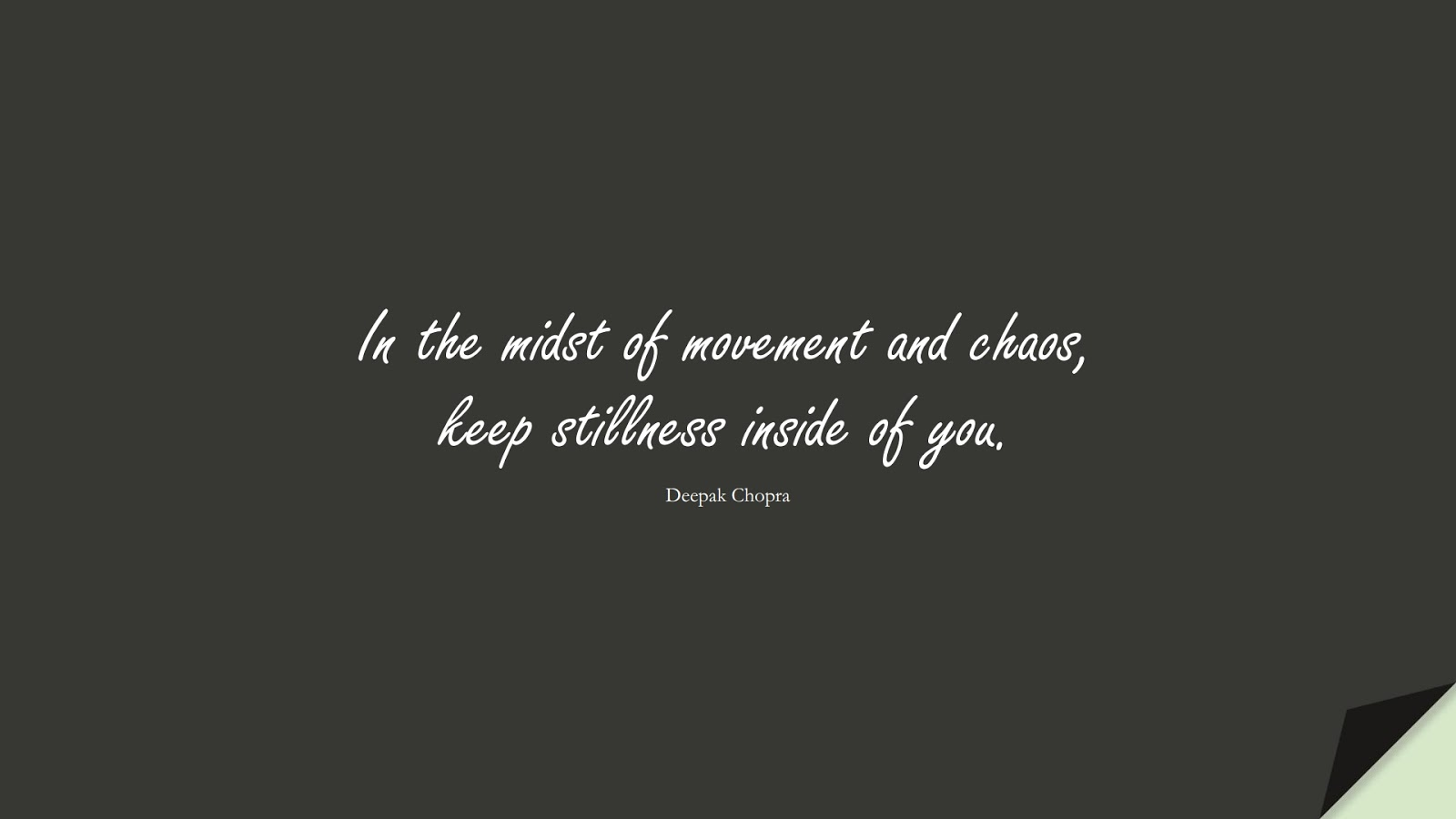 In the midst of movement and chaos, keep stillness inside of you. (Deepak Chopra);  #HappinessQuotes