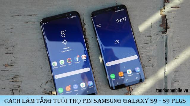 Cách tăng tuổi thọ viên pin Samsung S9/S9+