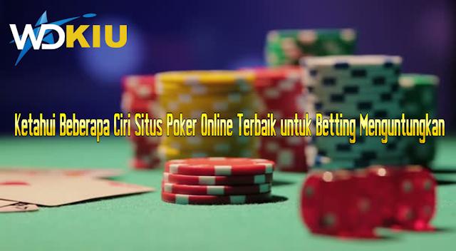Ketahui Beberapa Ciri Situs Poker Online Terbaik untuk Betting Menguntungkan