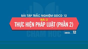 Bài tập trắc nghiệm GDCD 12 Bài 2: Thực hiện pháp luật (phần 2)
