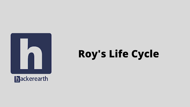 HackerEarth Roy's Life Cycle problem solution