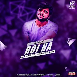 Roi Na (Ninja) - DJ Harshvardhan Mix