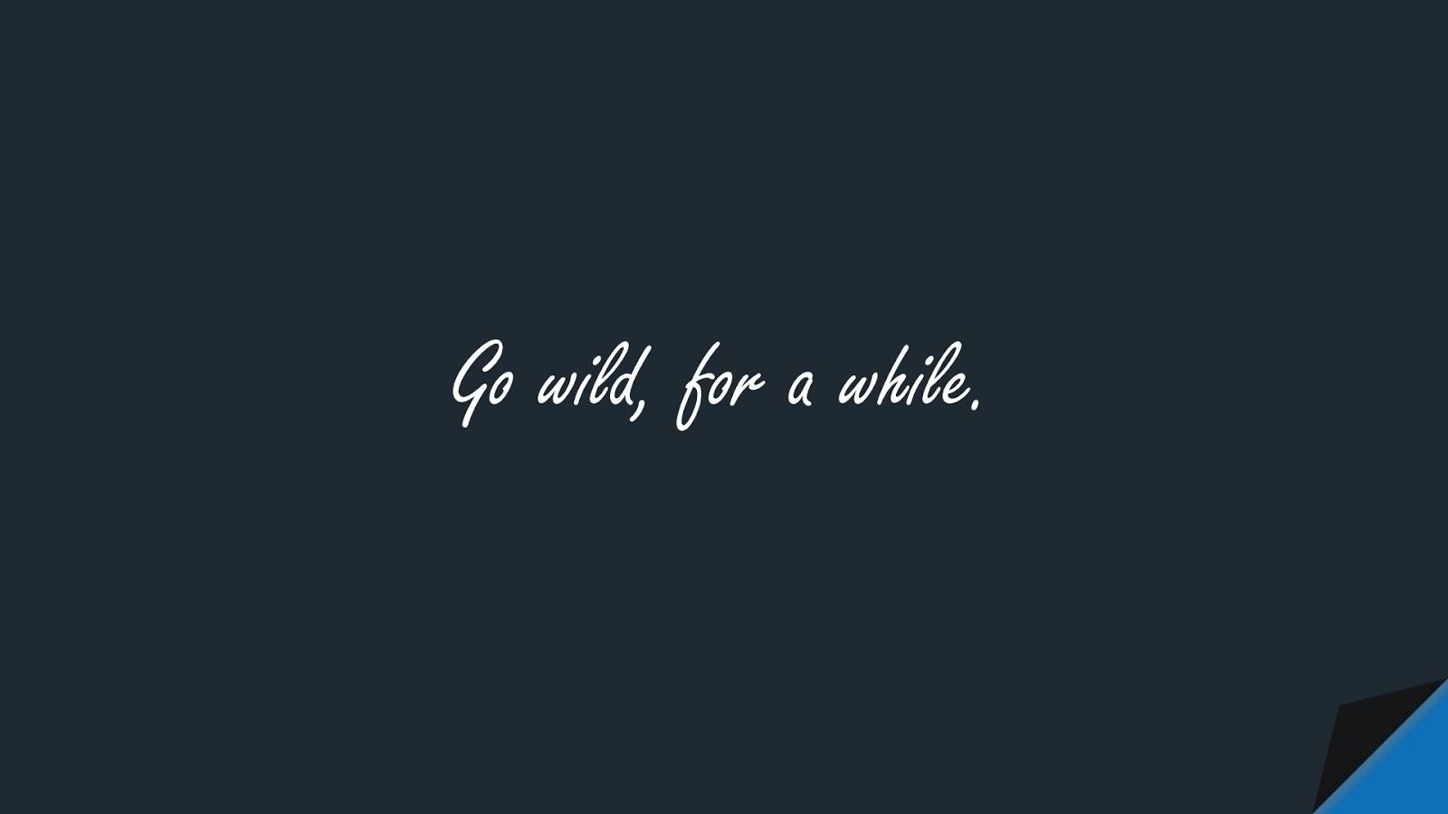 Go wild, for a while.FALSE
