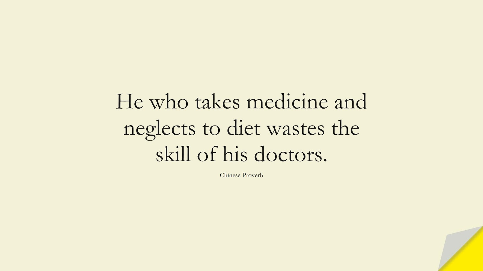 He who takes medicine and neglects to diet wastes the skill of his doctors. (Chinese Proverb);  #HealthQuotes