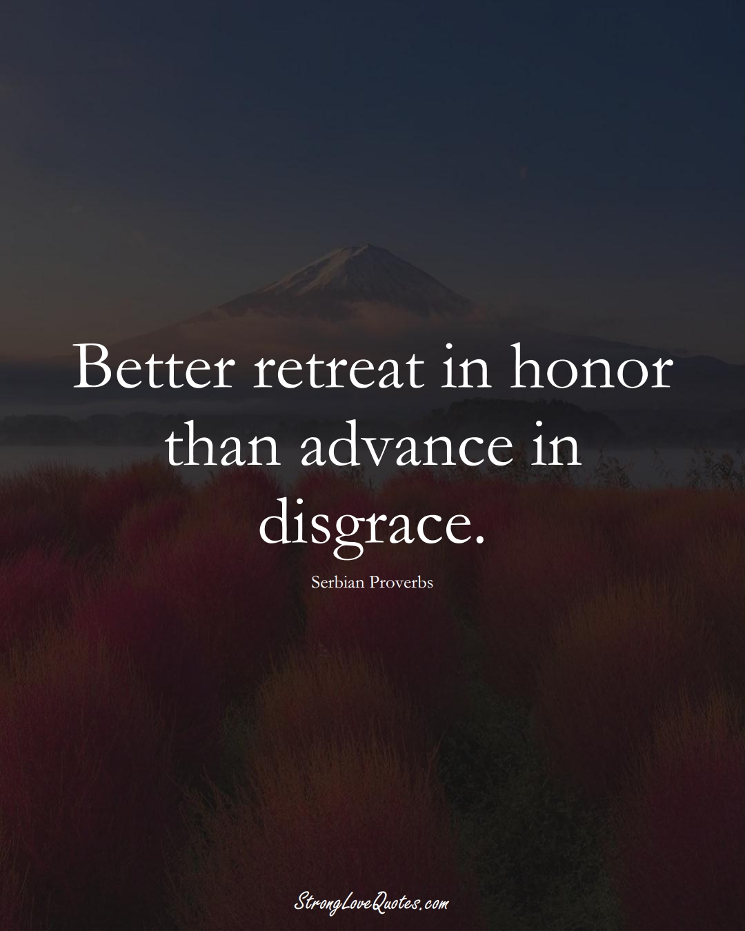 Better retreat in honor than advance in disgrace. (Serbian Sayings);  #EuropeanSayings