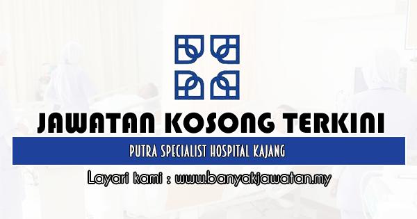 Jawatan Kosong 2020 di Putra Specialist Hospital Kajang