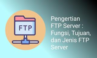 Pengertian FTP Server : Fungsi, Tujuan, dan Jenis FTP Server