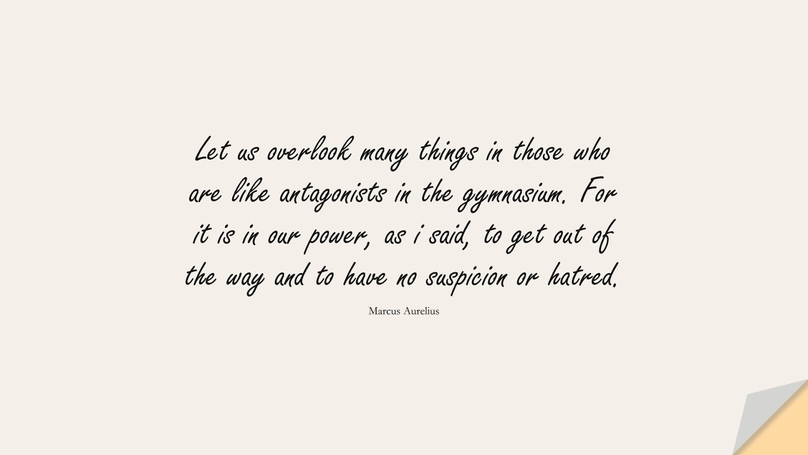 Let us overlook many things in those who are like antagonists in the gymnasium. For it is in our power, as i said, to get out of the way and to have no suspicion or hatred. (Marcus Aurelius);  #MarcusAureliusQuotes