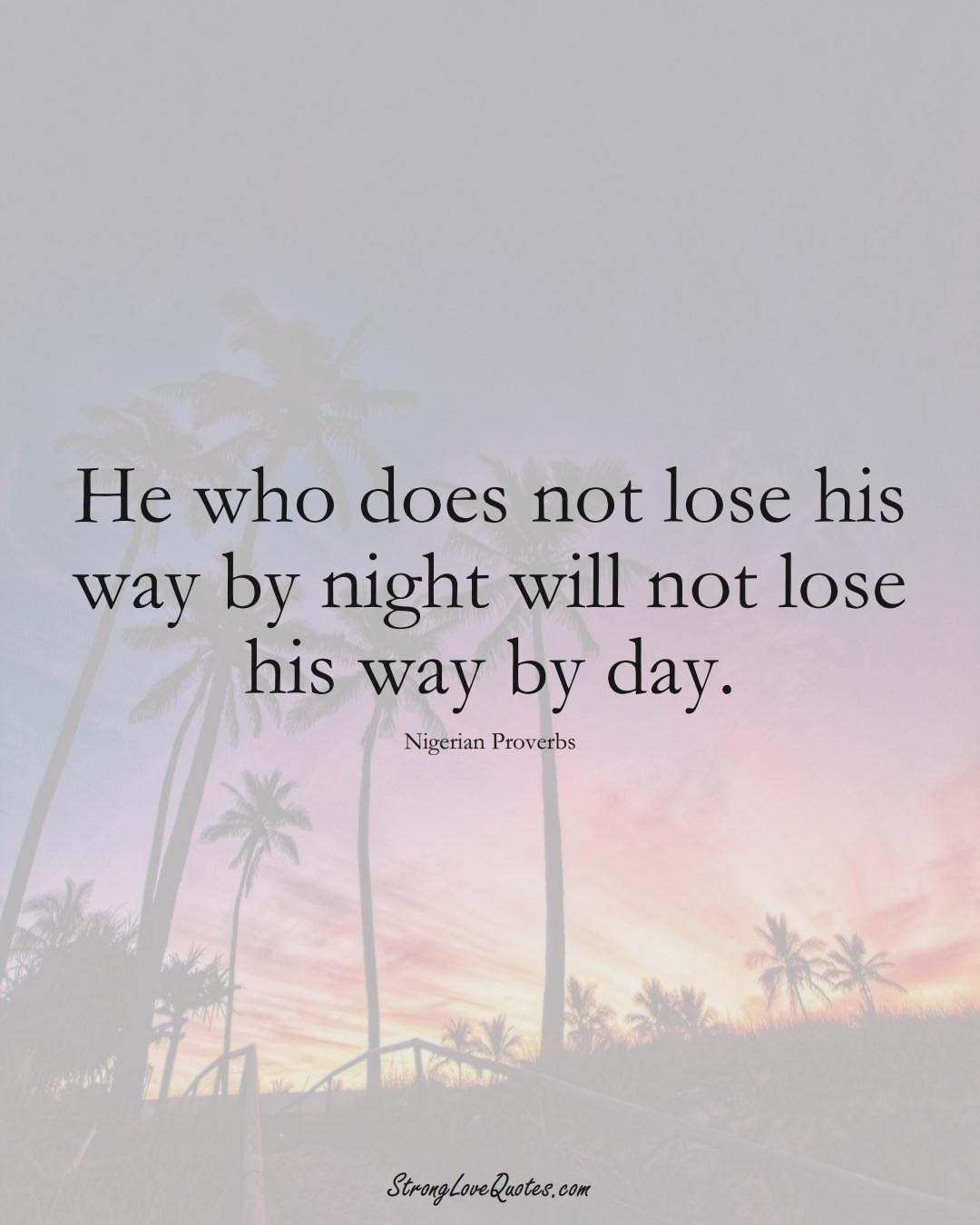 He who does not lose his way by night will not lose his way by day. (Nigerian Sayings);  #AfricanSayings