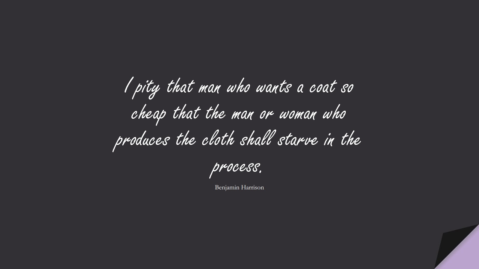 I pity that man who wants a coat so cheap that the man or woman who produces the cloth shall starve in the process. (Benjamin Harrison);  #MoneyQuotes