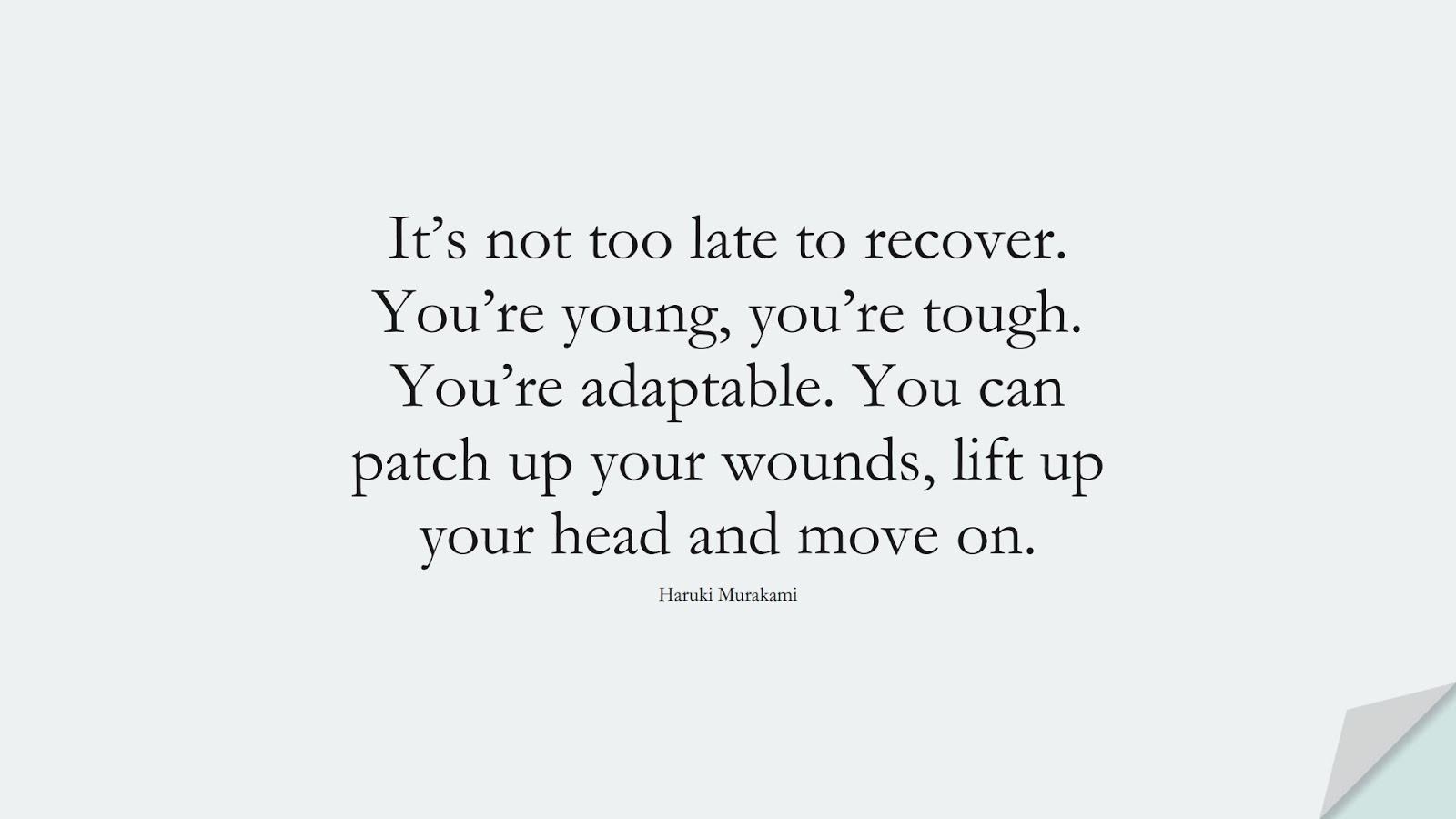 It's not too late to recover. You're young, you're tough. You're adaptable. You can patch up your wounds, lift up your head and move on. (Haruki Murakami);  #DepressionQuotes