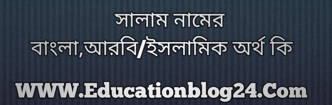 Salam name meaning in Bengali, সালাম নামের অর্থ কি, সালাম নামের বাংলা অর্থ কি, সালাম নামের ইসলামিক অর্থ কি, সালাম কি ইসলামিক /আরবি নাম