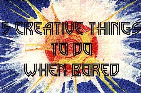 5 Creative Things to Do When Bored