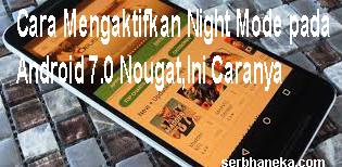 Cara Mengaktifkan Night Mode pada Android 7.0 Nougat,Ini Caranya 1