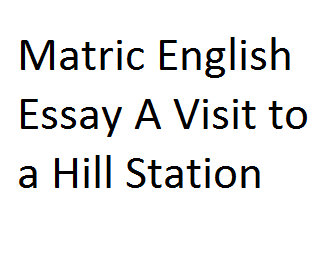 Matric English Essay A Visit to a Hill Station