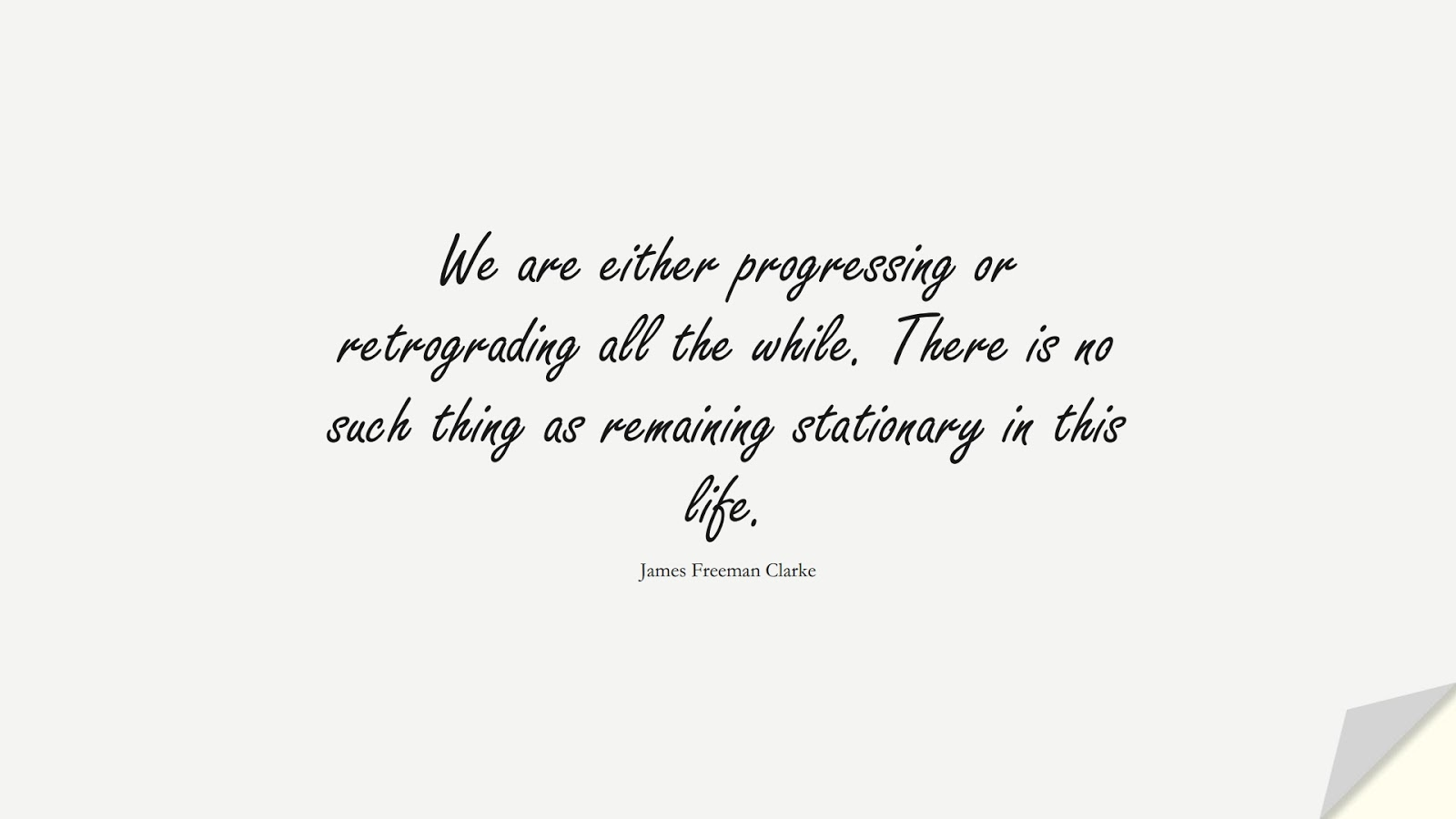 We are either progressing or retrograding all the while. There is no such thing as remaining stationary in this life. (James Freeman Clarke);  #ChangeQuotes