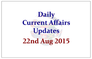 Daily Current Affairs Updates- 22nd August 2015