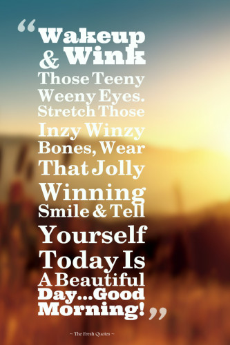 Wakeup & Wink Those Teeny Weeny Eyes. Stretch Those Inzy Winzy Bones, Wear That Jolly Winning Smile & Tell Yourself Today Is A Beautiful Day –--Good Morning