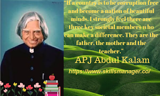 """If a country is to be corruption free and become a nation of beautiful minds, I strongly feel there are three key societal members who can make a difference. They are the father, the mother and the teacher."""