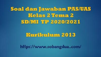 Soal dan Jawaban PAS/UAS  Kelas 2 Tema 2 Semester 1 SD/MI Kurikulum 2013 TP 2020/2021