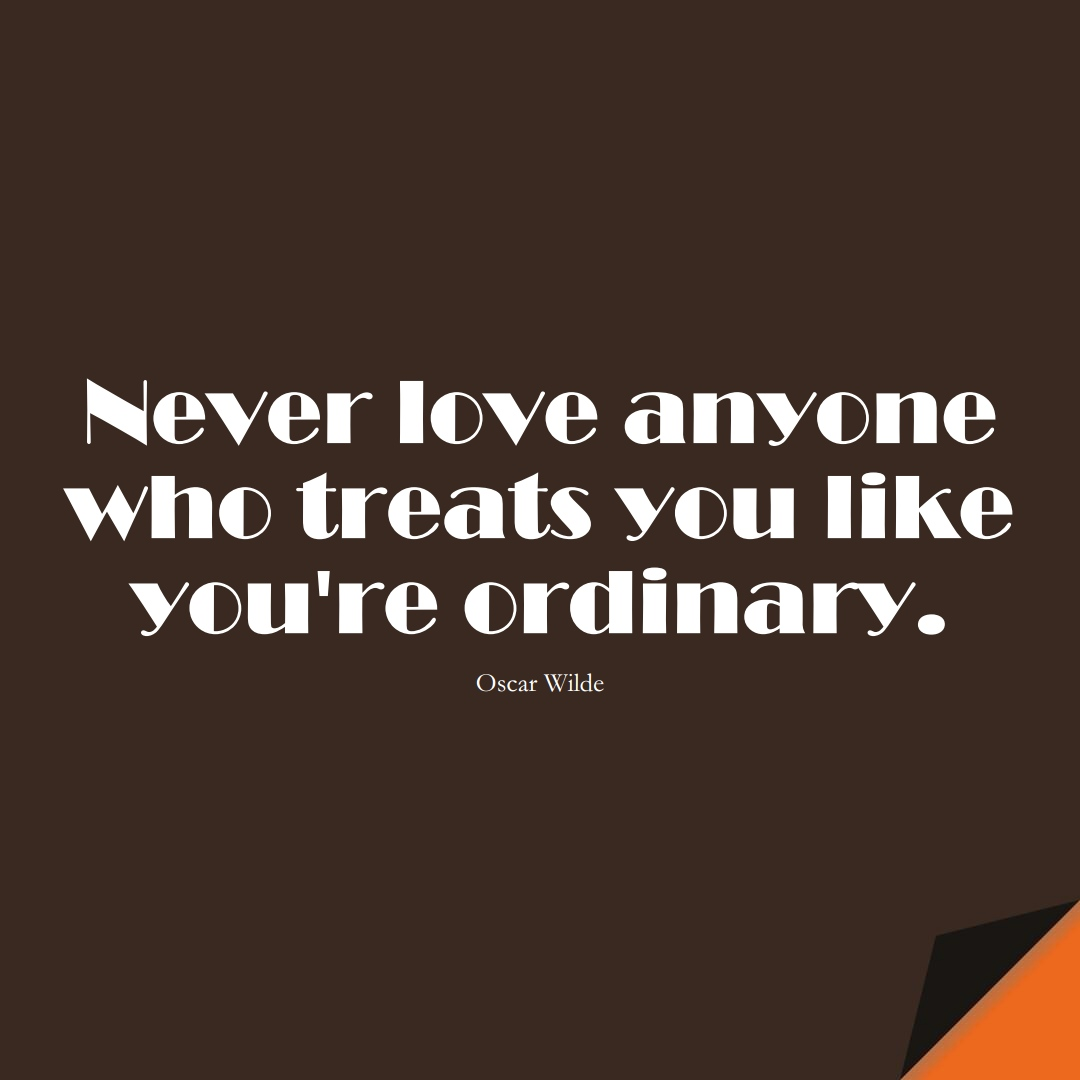 Never love anyone who treats you like you're ordinary. (Oscar Wilde);  #InspirationalQuotes