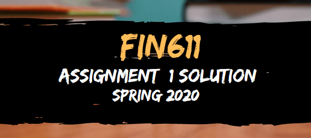 FIN611 Assignment 1 Solution Spring2020