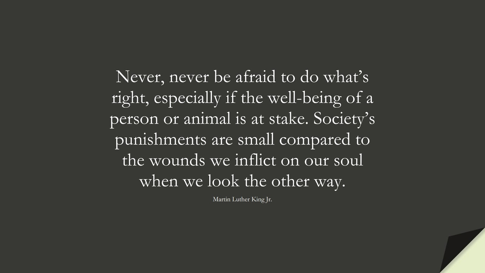 Never, never be afraid to do what's right, especially if the well-being of a person or animal is at stake. Society's punishments are small compared to the wounds we inflict on our soul when we look the other way. (Martin Luther King Jr.);  #MartinLutherKingJrQuotes