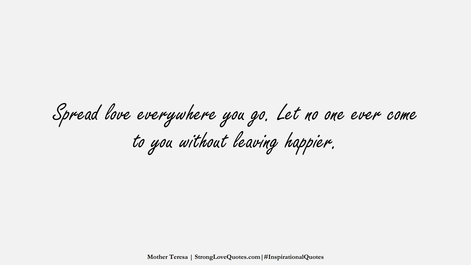 Spread love everywhere you go. Let no one ever come to you without leaving happier. (Mother Teresa);  #InspirationalQuotes