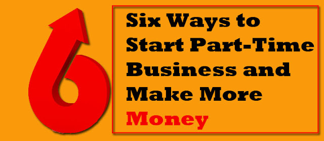Six Ways To Start Part-Time Business And Make More Money
