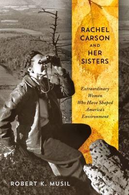 Rachel Carson and Her Sisters: Extraordinary Women Who Have Shaped America's Environment By Robert K. Musil