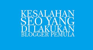 Kesalahan SEO Yang Di Lakukan Oleh Blogger Pemula 2017