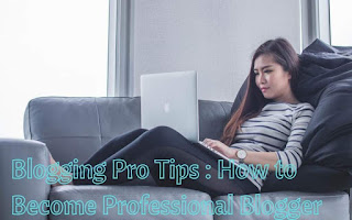 Blogging Pro Tips : How to Become Professional Blogger