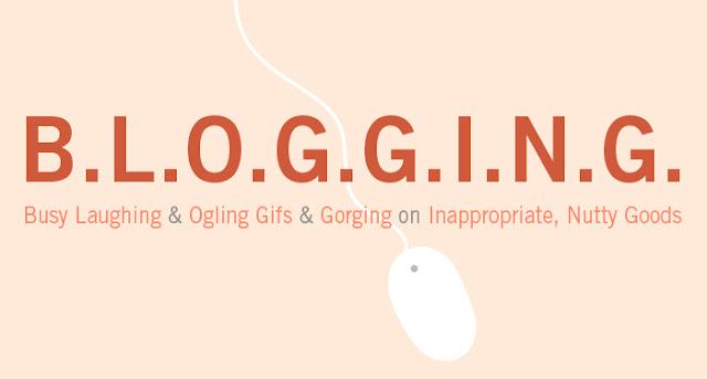 B.L.O.G.G.I.N.G. > Busy Laughing & Ogling Gifs & Gorging on Inappropriate, Nutty Goods