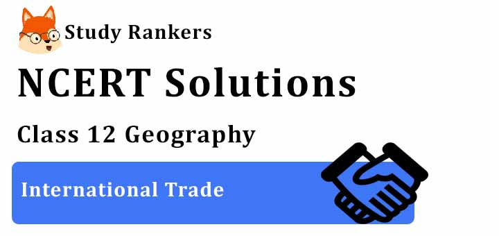 NCERT Solutions for Class 12 Geography Chapter 9 International Trade