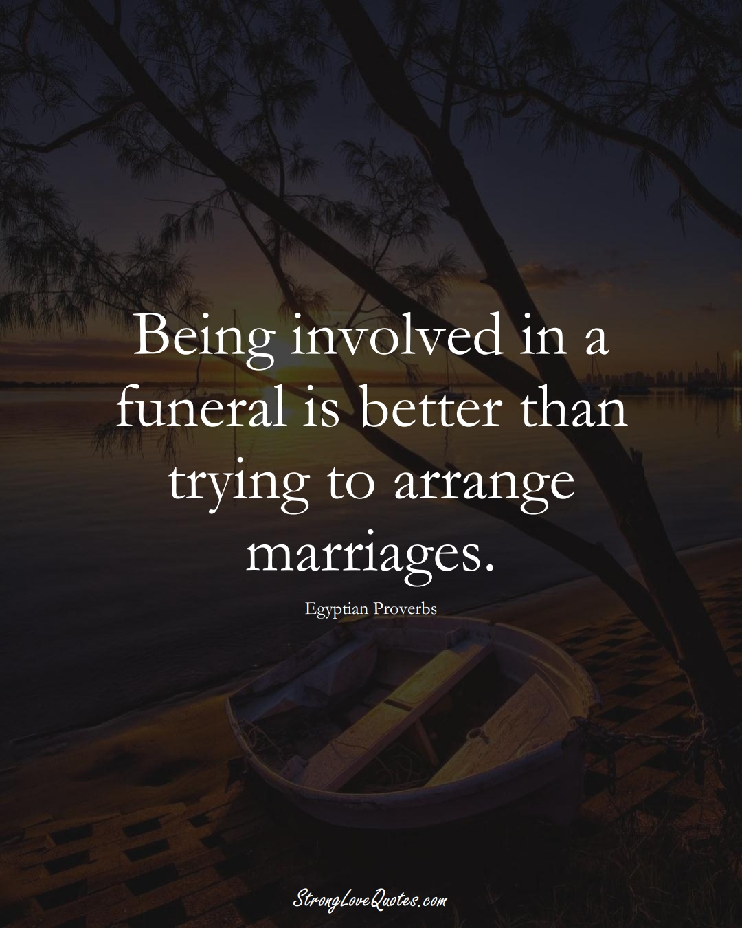 Being involved in a funeral is better than trying to arrange marriages. (Egyptian Sayings);  #MiddleEasternSayings